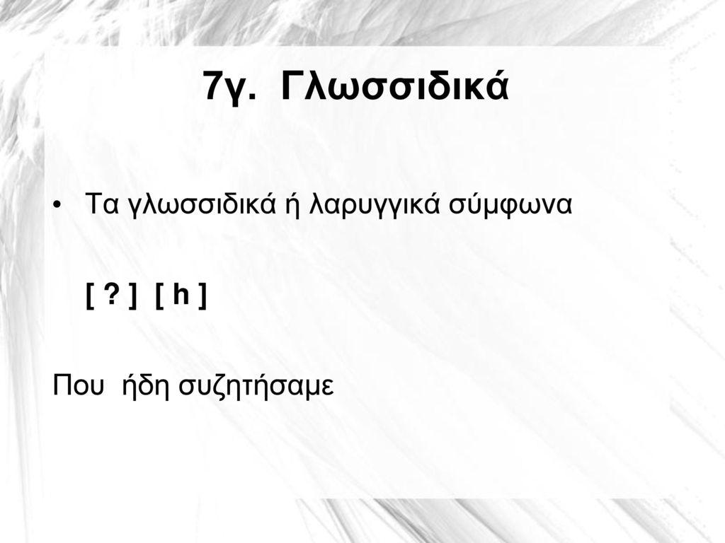 7γ. Γλωσσιδικά Τα γλωσσιδικά ή λαρυγγικά σύμφωνα [ ] [ h ]